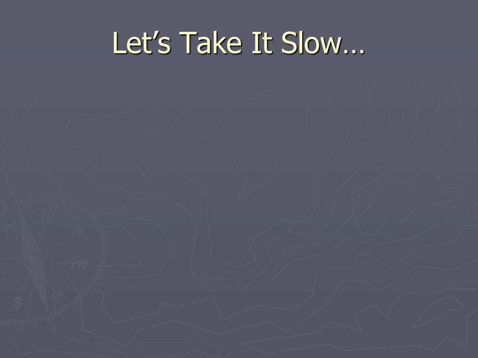 Lets Take It Slow…