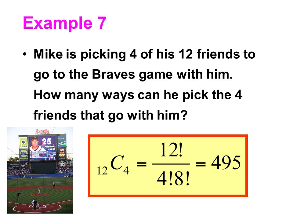 Example 7 Mike is picking 4 of his 12 friends to go to the Braves game with him.