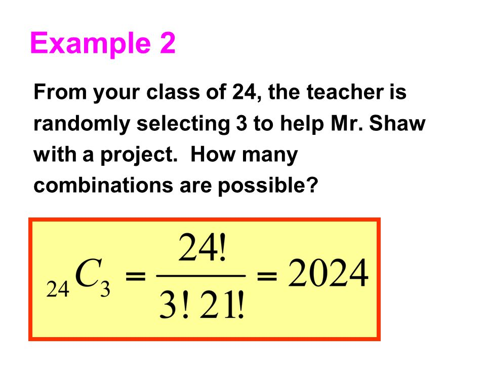 Example 2 From your class of 24, the teacher is randomly selecting 3 to help Mr.