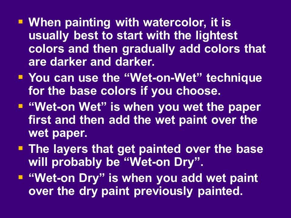 When painting with watercolor, it is usually best to start with the lightest colors and then gradually add colors that are darker and darker. You can