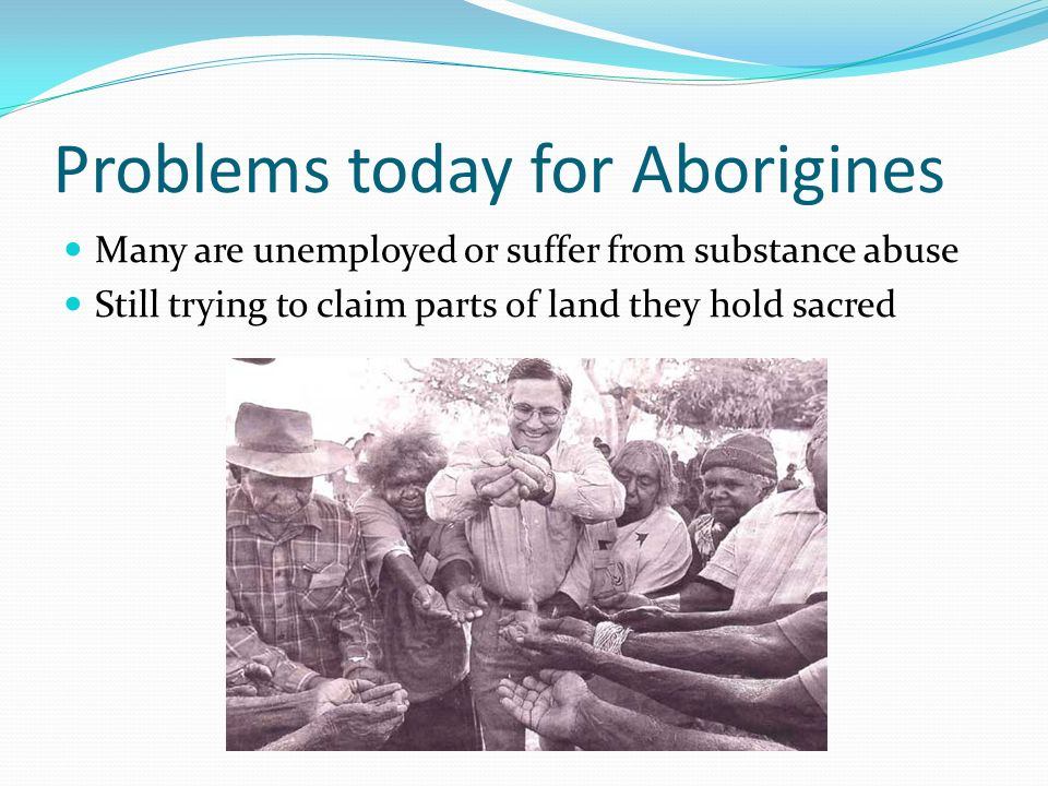 Problems today for Aborigines Many are unemployed or suffer from substance abuse Still trying to claim parts of land they hold sacred