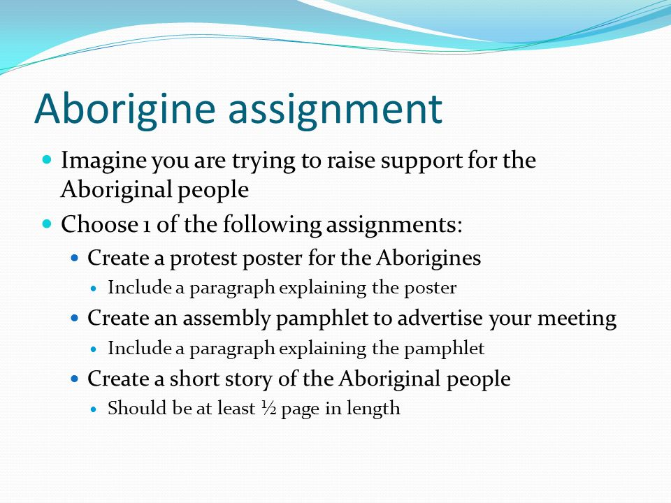 Aborigine assignment Imagine you are trying to raise support for the Aboriginal people Choose 1 of the following assignments: Create a protest poster for the Aborigines Include a paragraph explaining the poster Create an assembly pamphlet to advertise your meeting Include a paragraph explaining the pamphlet Create a short story of the Aboriginal people Should be at least ½ page in length
