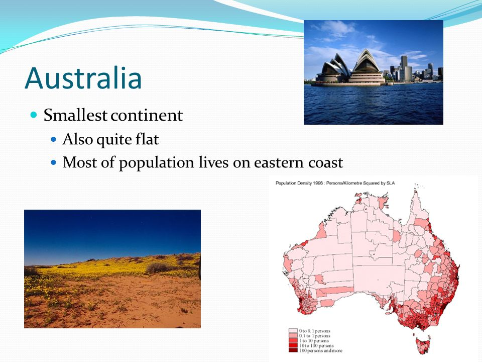 Australia Smallest continent Also quite flat Most of population lives on eastern coast