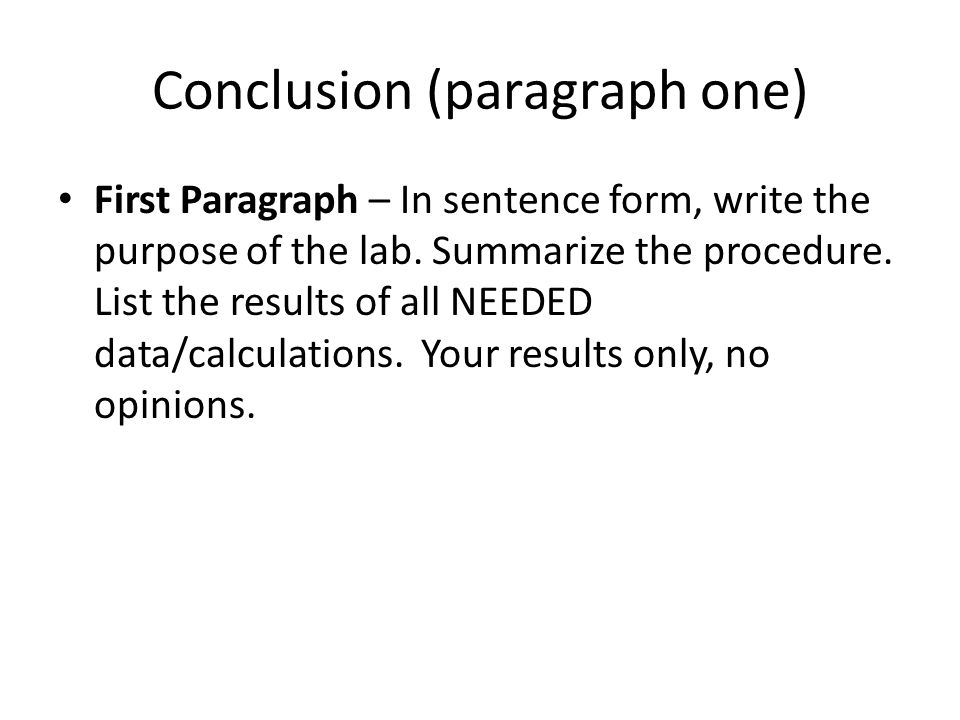 Conclusion (paragraph one) First Paragraph – In sentence form, write the purpose of the lab. Summarize the procedure. List the results of all NEEDED d
