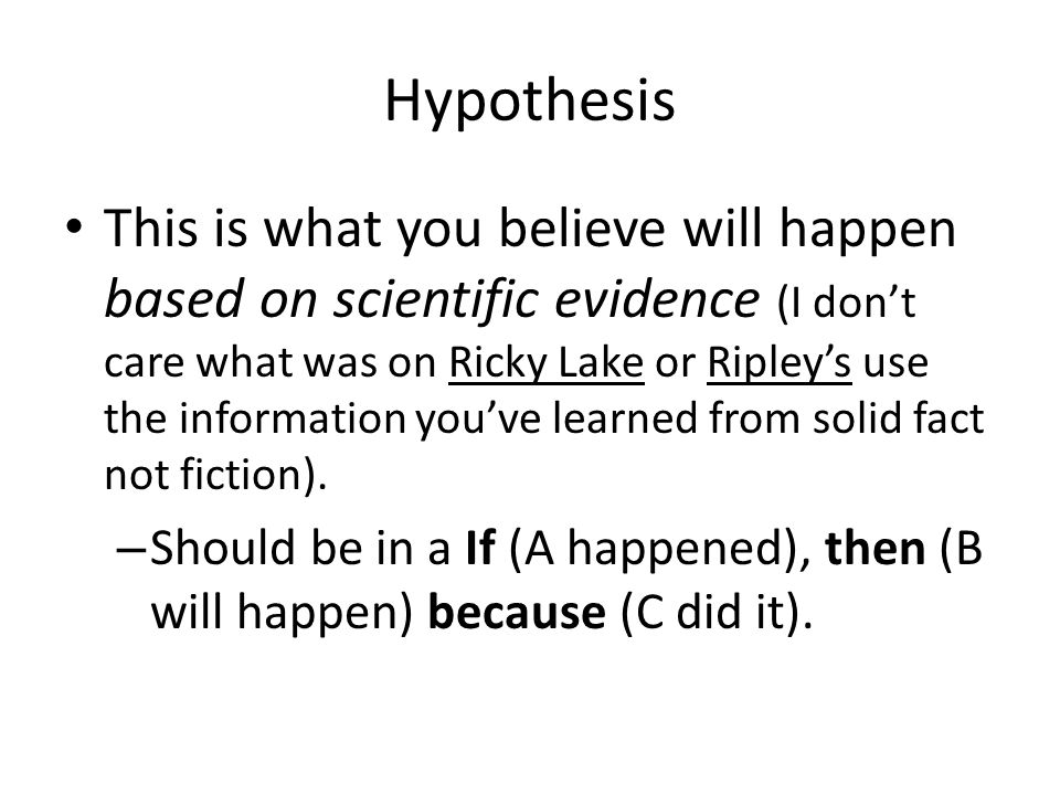 Hypothesis This is what you believe will happen based on scientific evidence (I dont care what was on Ricky Lake or Ripleys use the information youve