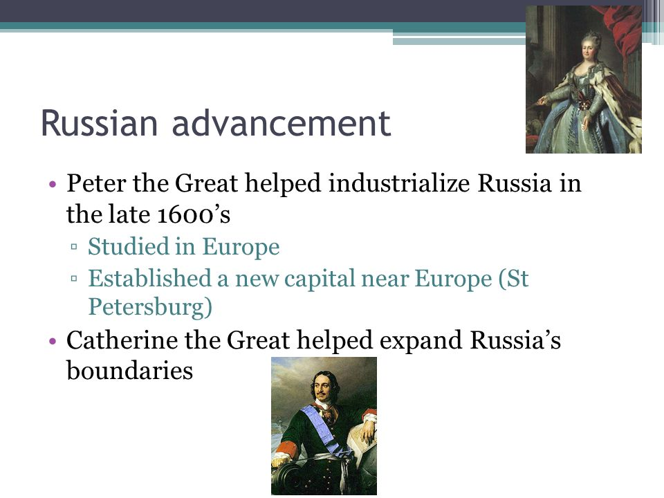 Russian advancement Peter the Great helped industrialize Russia in the late 1600s Studied in Europe Established a new capital near Europe (St Petersbu