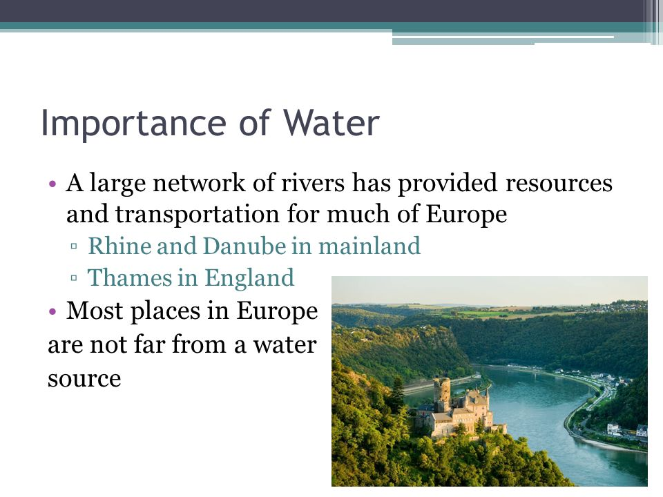 Importance of Water A large network of rivers has provided resources and transportation for much of Europe Rhine and Danube in mainland Thames in Engl