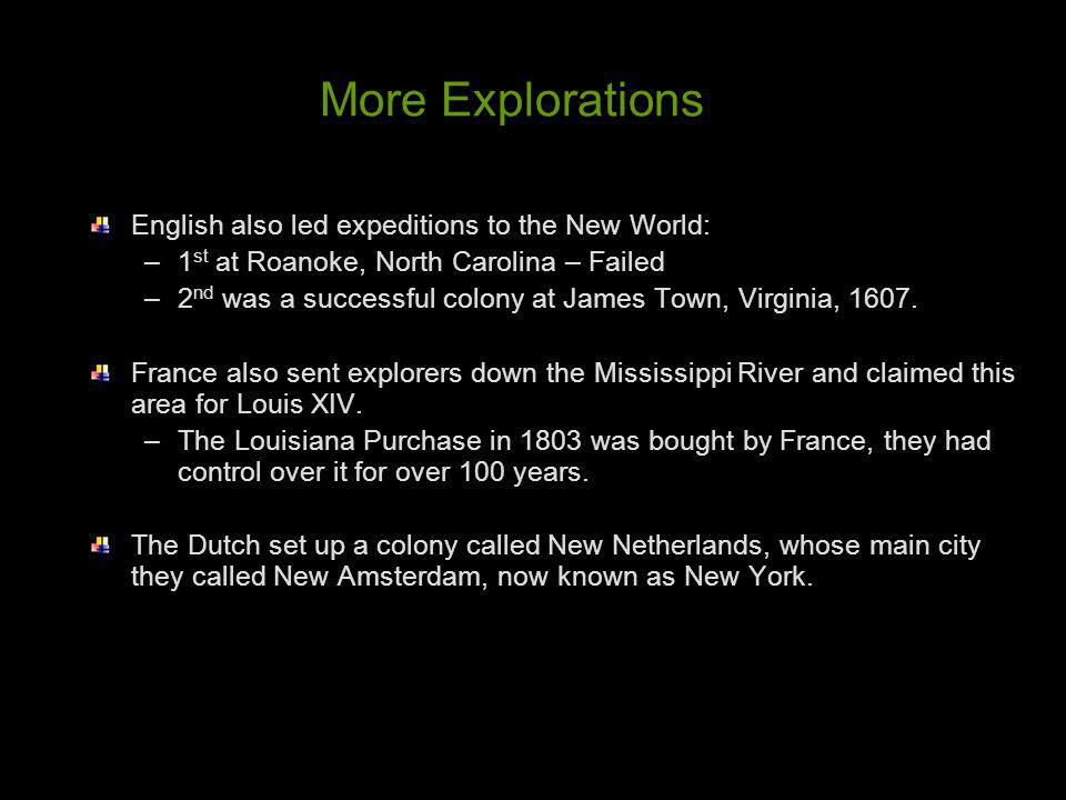 More Explorations English also led expeditions to the New World: –1 st at Roanoke, North Carolina – Failed –2 nd was a successful colony at James Town