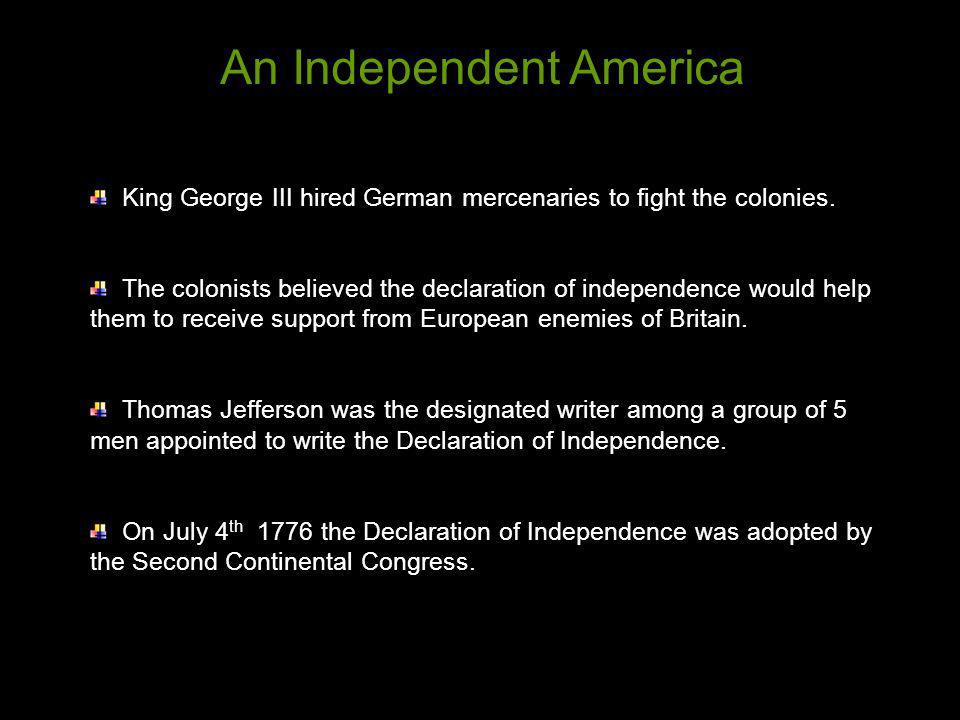 King George III hired German mercenaries to fight the colonies. The colonists believed the declaration of independence would help them to receive supp