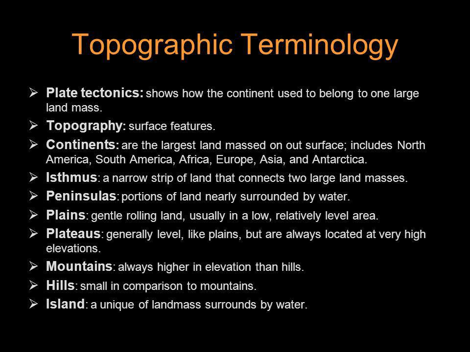 Topographic Terminology Plate tectonics: shows how the continent used to belong to one large land mass. Topography : surface features. Continents : ar