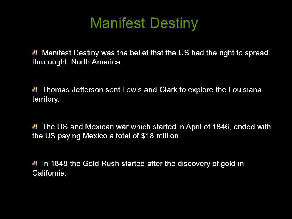 Manifest Destiny was the belief that the US had the right to spread thru ought North America. Thomas Jefferson sent Lewis and Clark to explore the Lou