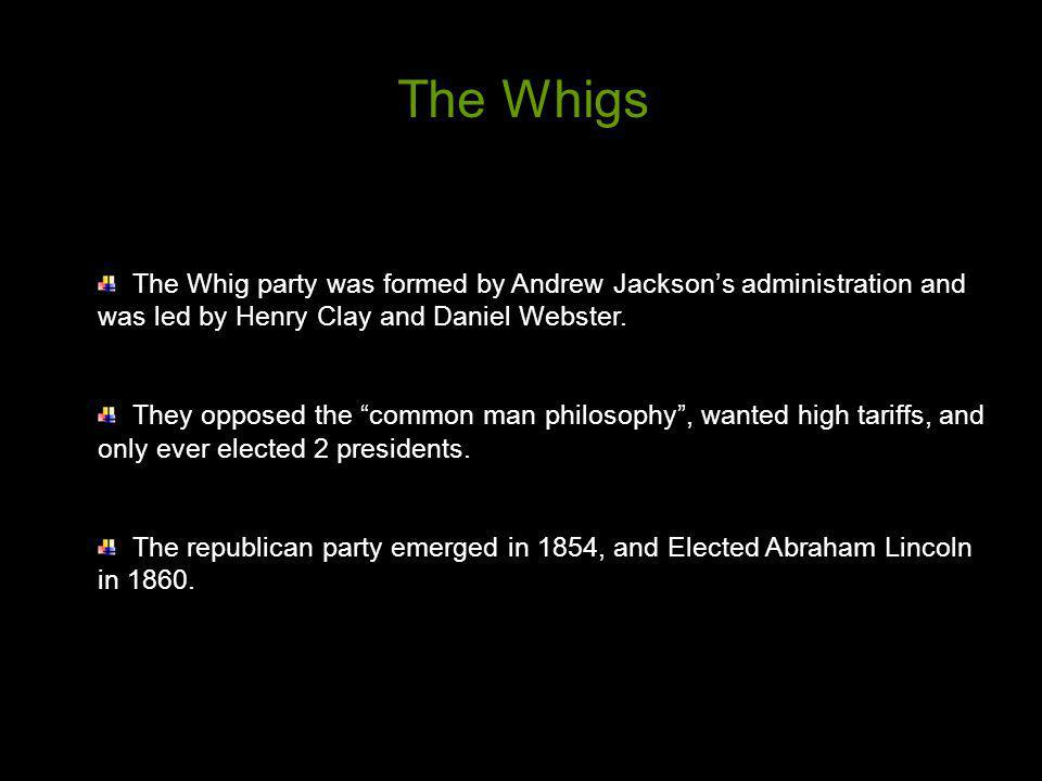 The Whig party was formed by Andrew Jacksons administration and was led by Henry Clay and Daniel Webster. They opposed the common man philosophy, want