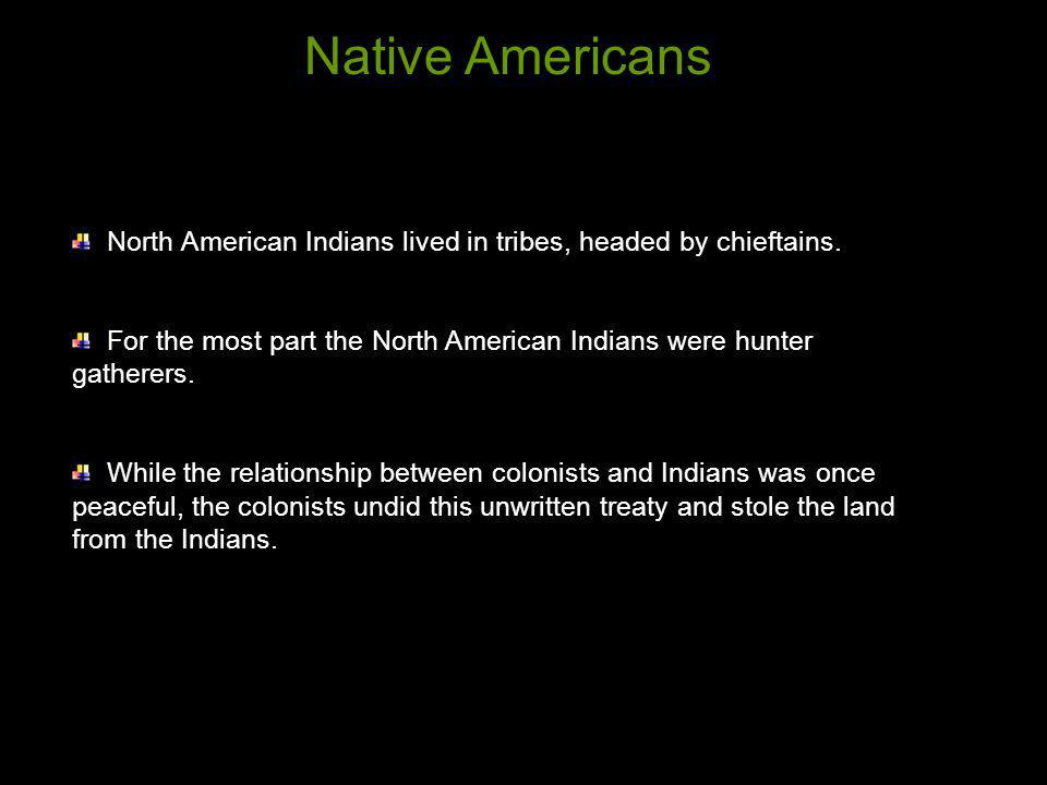 North American Indians lived in tribes, headed by chieftains. For the most part the North American Indians were hunter gatherers. While the relationsh