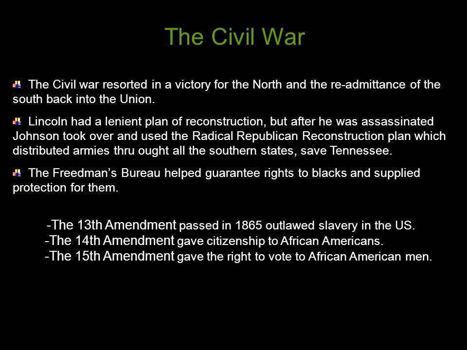 The Civil war resorted in a victory for the North and the re-admittance of the south back into the Union. Lincoln had a lenient plan of reconstruction