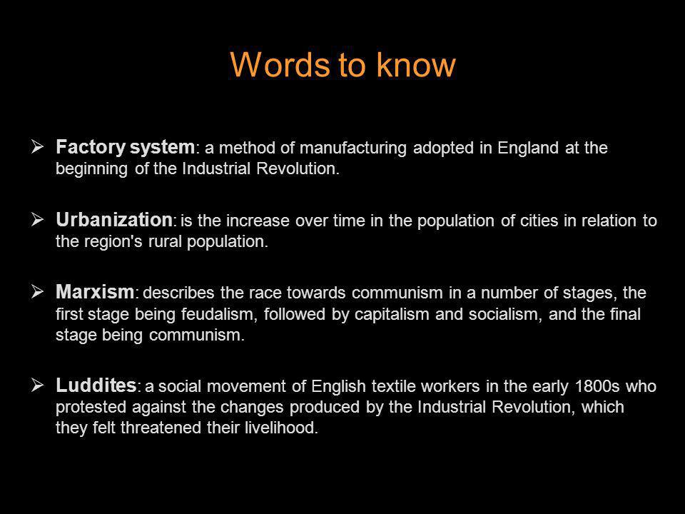Words to know Factory system : a method of manufacturing adopted in England at the beginning of the Industrial Revolution. Urbanization : is the incre