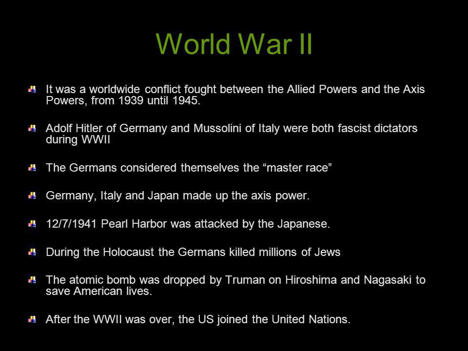 World War II It was a worldwide conflict fought between the Allied Powers and the Axis Powers, from 1939 until 1945. Adolf Hitler of Germany and Musso