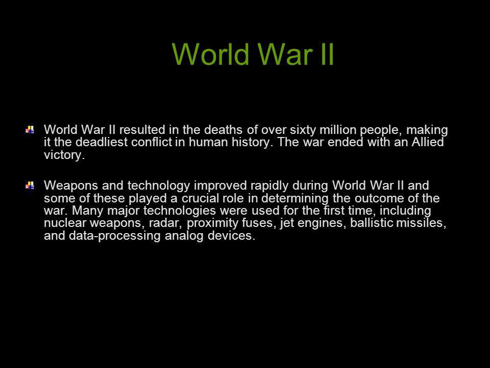 World War II resulted in the deaths of over sixty million people, making it the deadliest conflict in human history. The war ended with an Allied vict