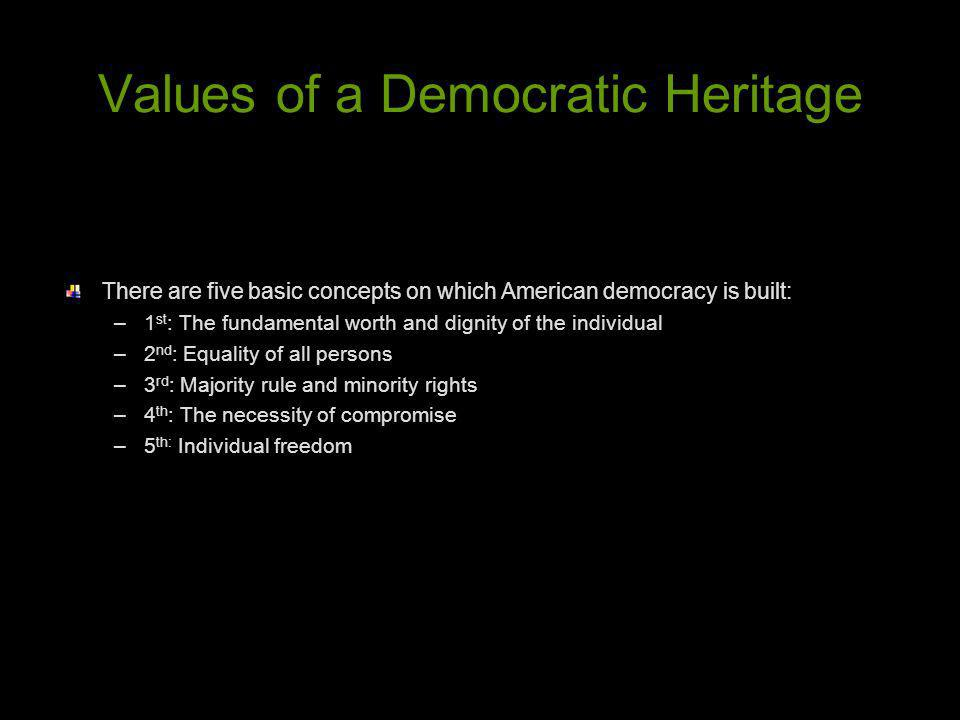 Values of a Democratic Heritage There are five basic concepts on which American democracy is built: –1 st : The fundamental worth and dignity of the i