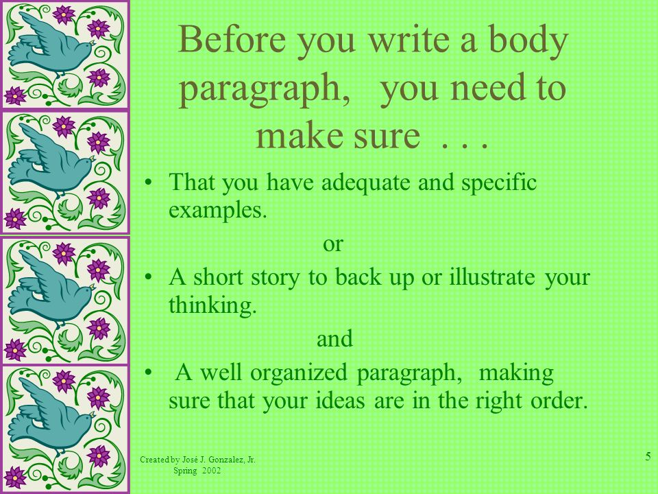 Created by José J. Gonzalez, Jr. Spring 2002 5 Before you write a body paragraph, you need to make sure... That you have adequate and specific example