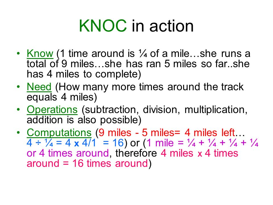 KNOC in action Know (1 time around is ¼ of a mile…she runs a total of 9 miles…she has ran 5 miles so far..she has 4 miles to complete) Need (How many more times around the track equals 4 miles) Operations (subtraction, division, multiplication, addition is also possible) Computations (9 miles - 5 miles= 4 miles left… 4 ÷ ¼ = 4 x 4/1 = 16) or (1 mile = ¼ + ¼ + ¼ + ¼ or 4 times around, therefore 4 miles X 4 times around = 16 times around)