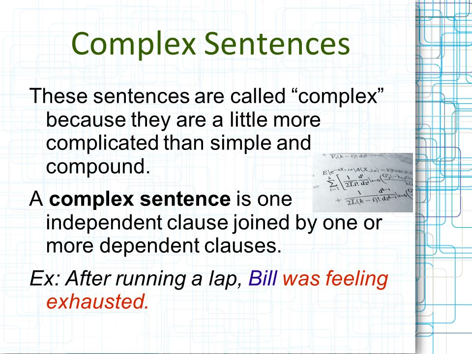 Complex Sentences These sentences are called complex because they are a little more complicated than simple and compound. A complex sentence is one in