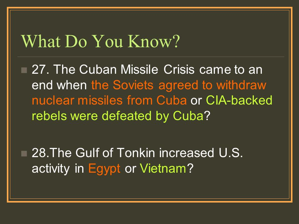 What Do You Know? 27. The Cuban Missile Crisis came to an end when the Soviets agreed to withdraw nuclear missiles from Cuba or CIA-backed rebels were
