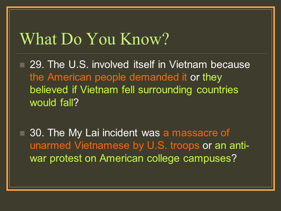 What Do You Know? 29. The U.S. involved itself in Vietnam because the American people demanded it or they believed if Vietnam fell surrounding countri
