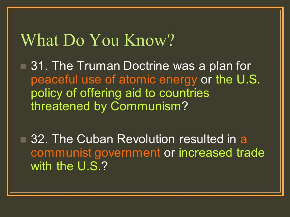 What Do You Know? 31. The Truman Doctrine was a plan for peaceful use of atomic energy or the U.S. policy of offering aid to countries threatened by C