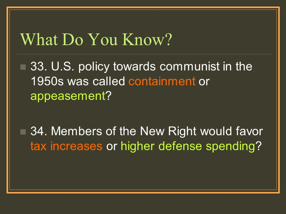 What Do You Know? 33. U.S. policy towards communist in the 1950s was called containment or appeasement? 34. Members of the New Right would favor tax i