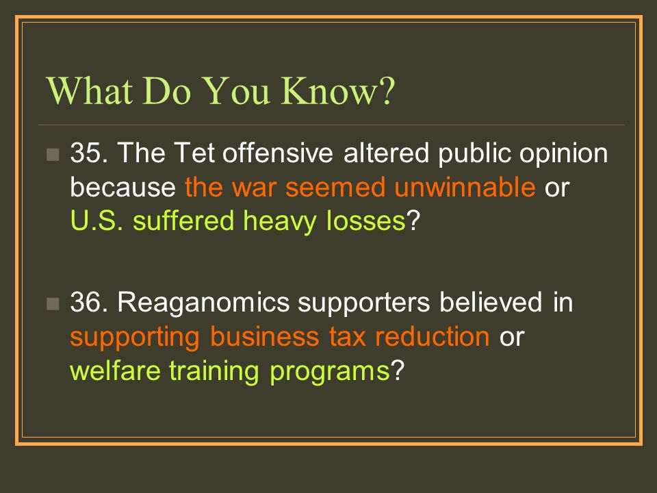 What Do You Know? 35. The Tet offensive altered public opinion because the war seemed unwinnable or U.S. suffered heavy losses? 36. Reaganomics suppor