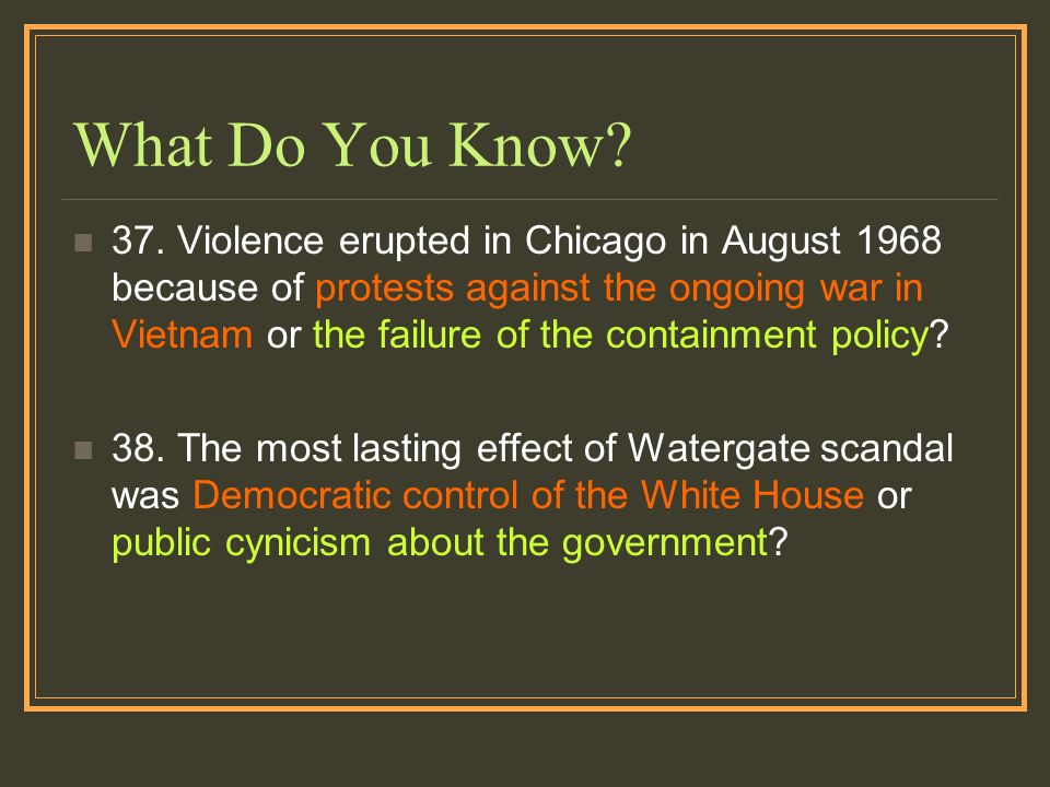 What Do You Know? 37. Violence erupted in Chicago in August 1968 because of protests against the ongoing war in Vietnam or the failure of the containm