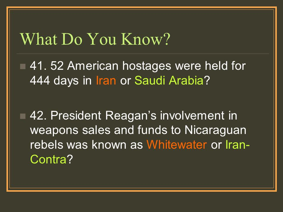 What Do You Know? 41. 52 American hostages were held for 444 days in Iran or Saudi Arabia? 42. President Reagans involvement in weapons sales and fund