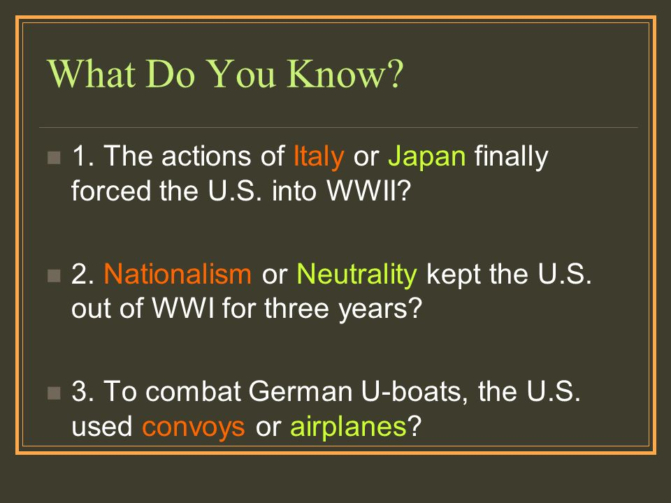 What Do You Know? 1. The actions of Italy or Japan finally forced the U.S. into WWII? 2. Nationalism or Neutrality kept the U.S. out of WWI for three