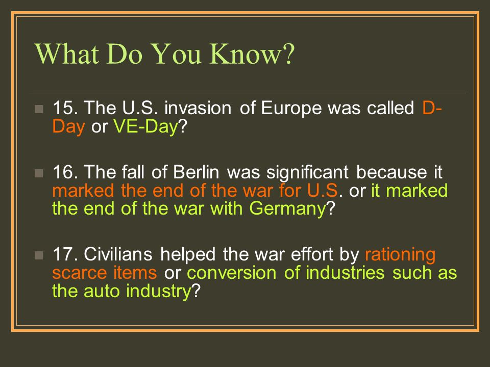 What Do You Know? 15. The U.S. invasion of Europe was called D- Day or VE-Day? 16. The fall of Berlin was significant because it marked the end of the