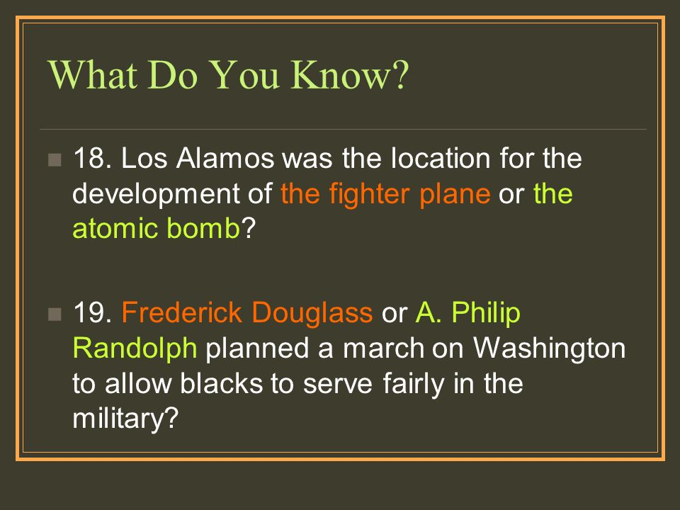 What Do You Know? 18. Los Alamos was the location for the development of the fighter plane or the atomic bomb? 19. Frederick Douglass or A. Philip Ran