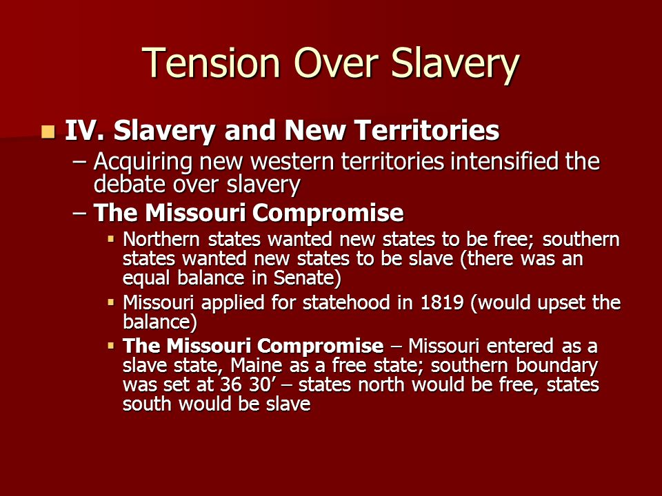 Tension Over Slavery IV. Slavery and New Territories IV. Slavery and New Territories –Acquiring new western territories intensified the debate over sl