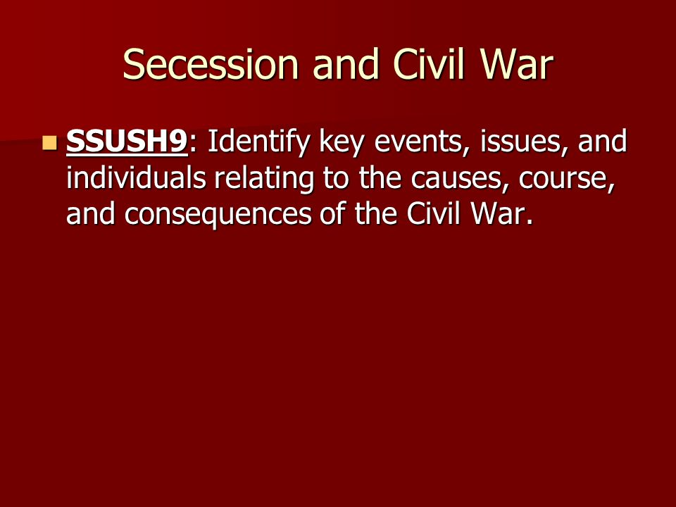 Secession and Civil War SSUSH9: Identify key events, issues, and individuals relating to the causes, course, and consequences of the Civil War. SSUSH9