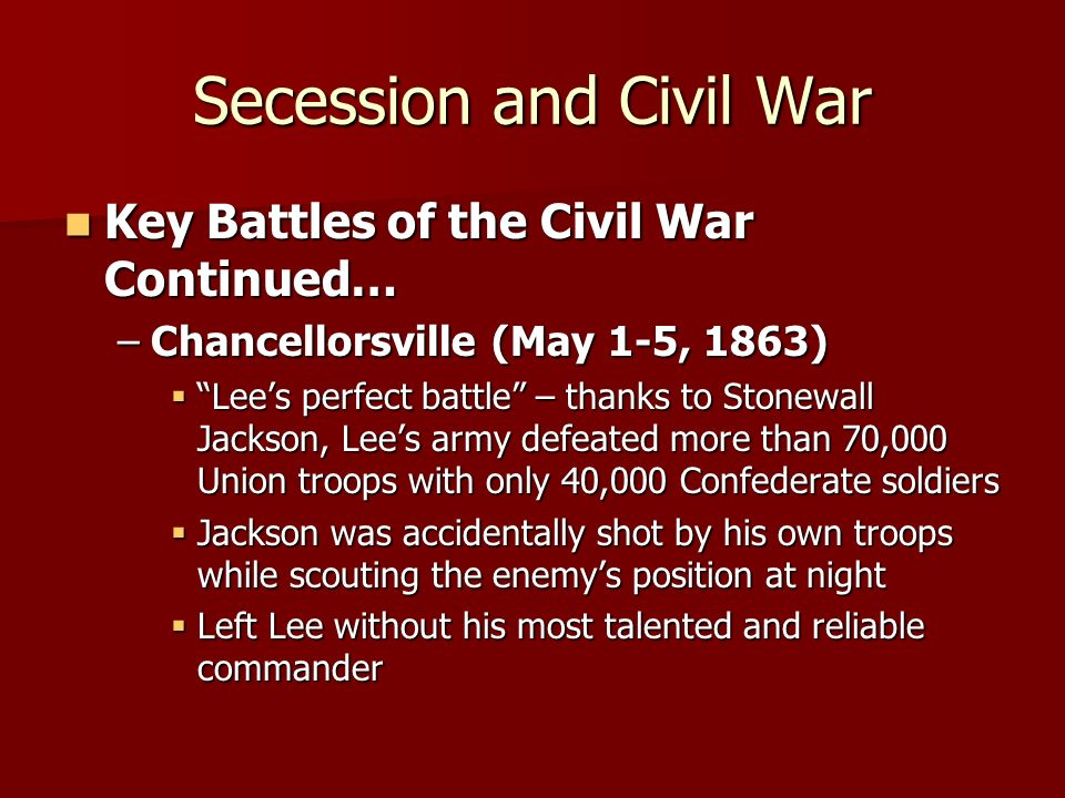 Secession and Civil War Key Battles of the Civil War Continued… Key Battles of the Civil War Continued… –Chancellorsville (May 1-5, 1863) Lees perfect
