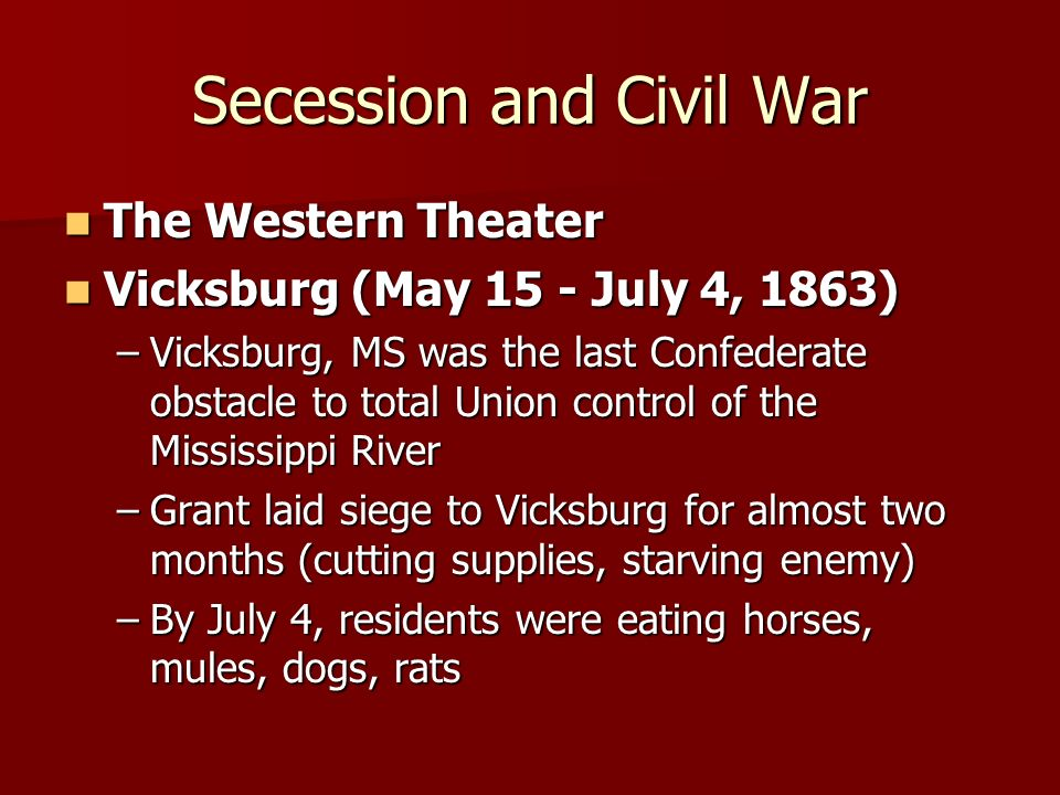 Secession and Civil War The Western Theater The Western Theater Vicksburg (May 15 - July 4, 1863) Vicksburg (May 15 - July 4, 1863) –Vicksburg, MS was