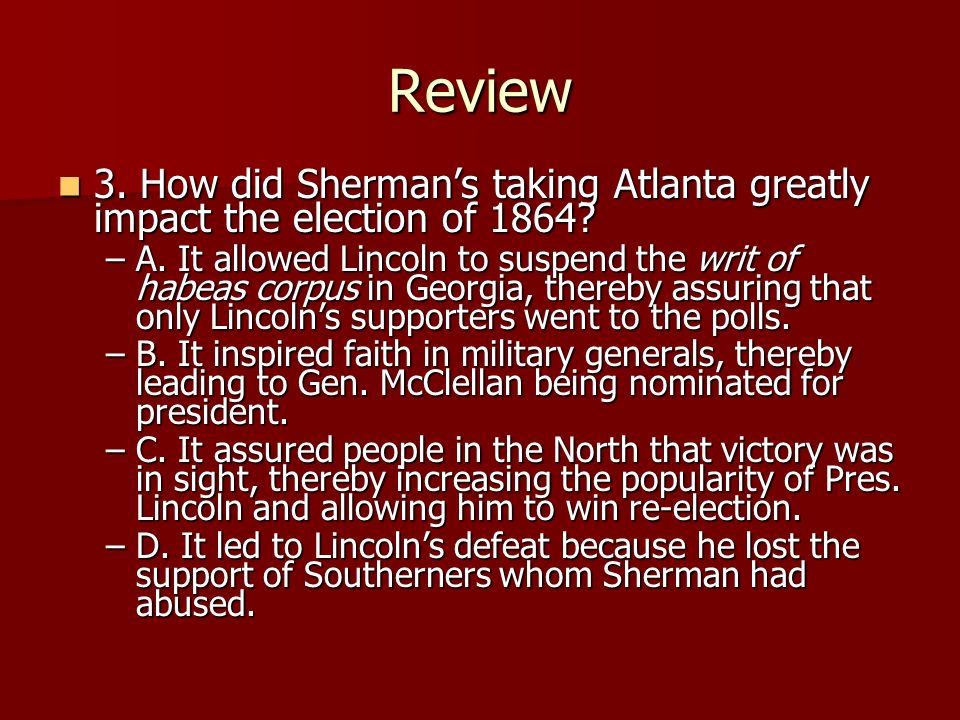 Review 3. How did Shermans taking Atlanta greatly impact the election of 1864? 3. How did Shermans taking Atlanta greatly impact the election of 1864?