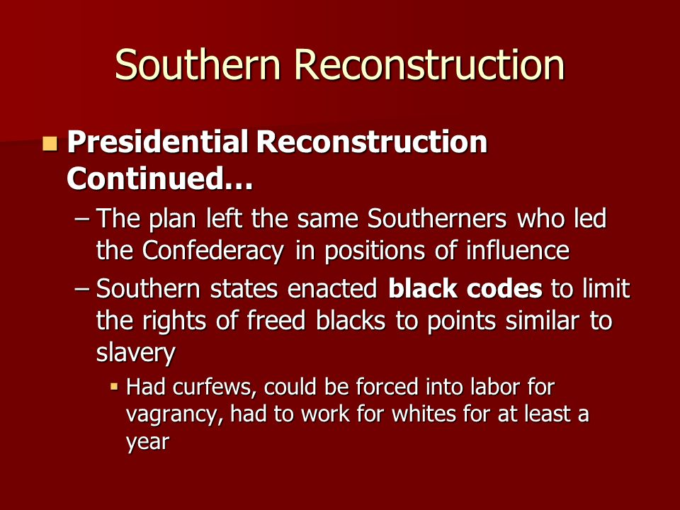Southern Reconstruction Presidential Reconstruction Continued… Presidential Reconstruction Continued… –The plan left the same Southerners who led the