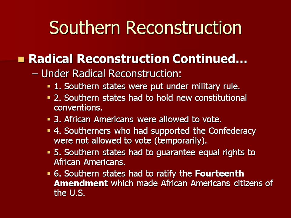 Southern Reconstruction Radical Reconstruction Continued… Radical Reconstruction Continued… –Under Radical Reconstruction: 1. Southern states were put