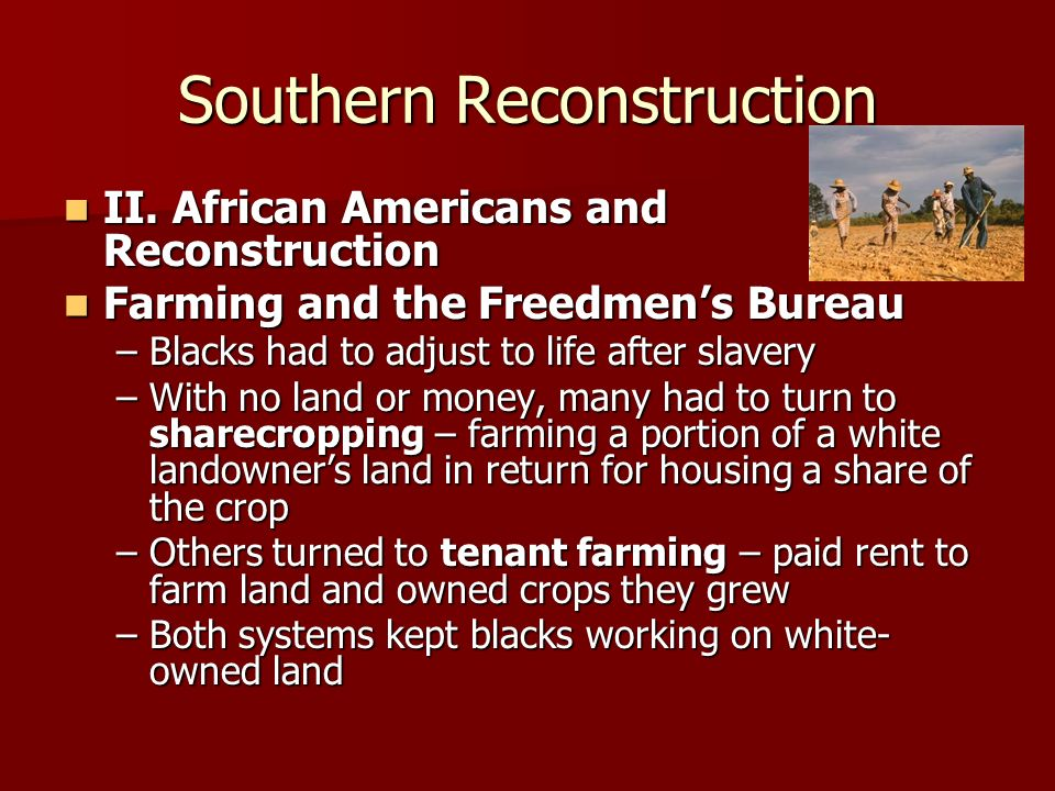 Southern Reconstruction II. African Americans and Reconstruction II. African Americans and Reconstruction Farming and the Freedmens Bureau Farming and