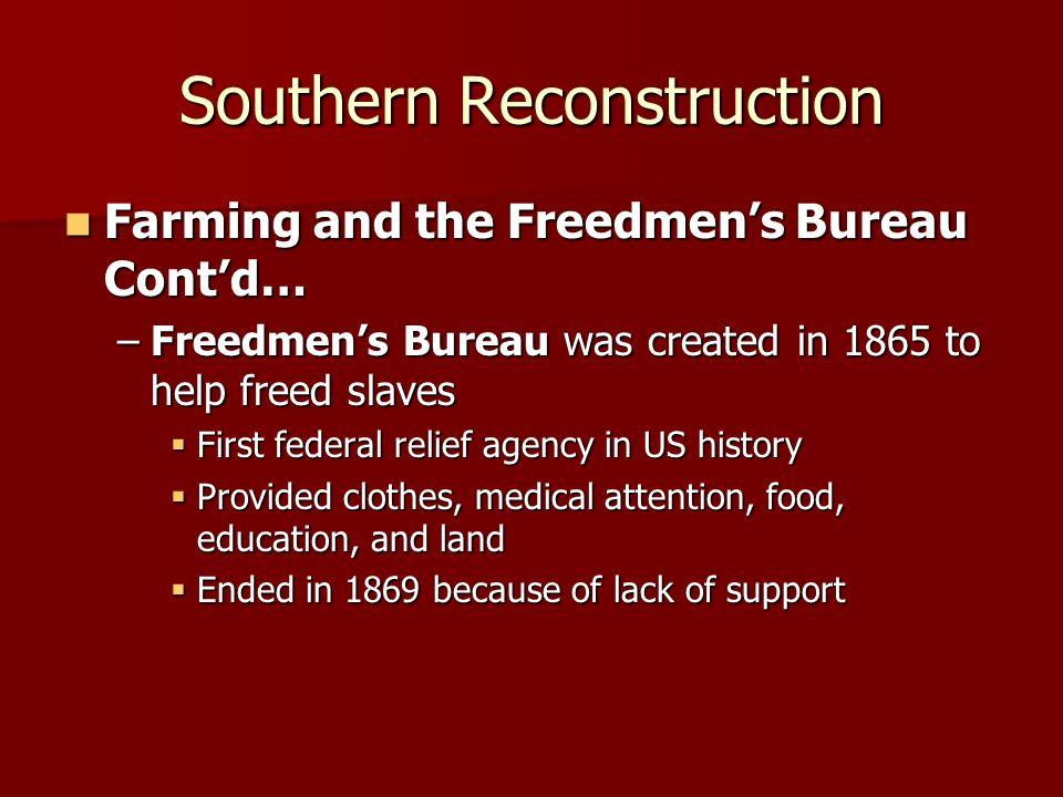 Southern Reconstruction Farming and the Freedmens Bureau Contd… Farming and the Freedmens Bureau Contd… –Freedmens Bureau was created in 1865 to help