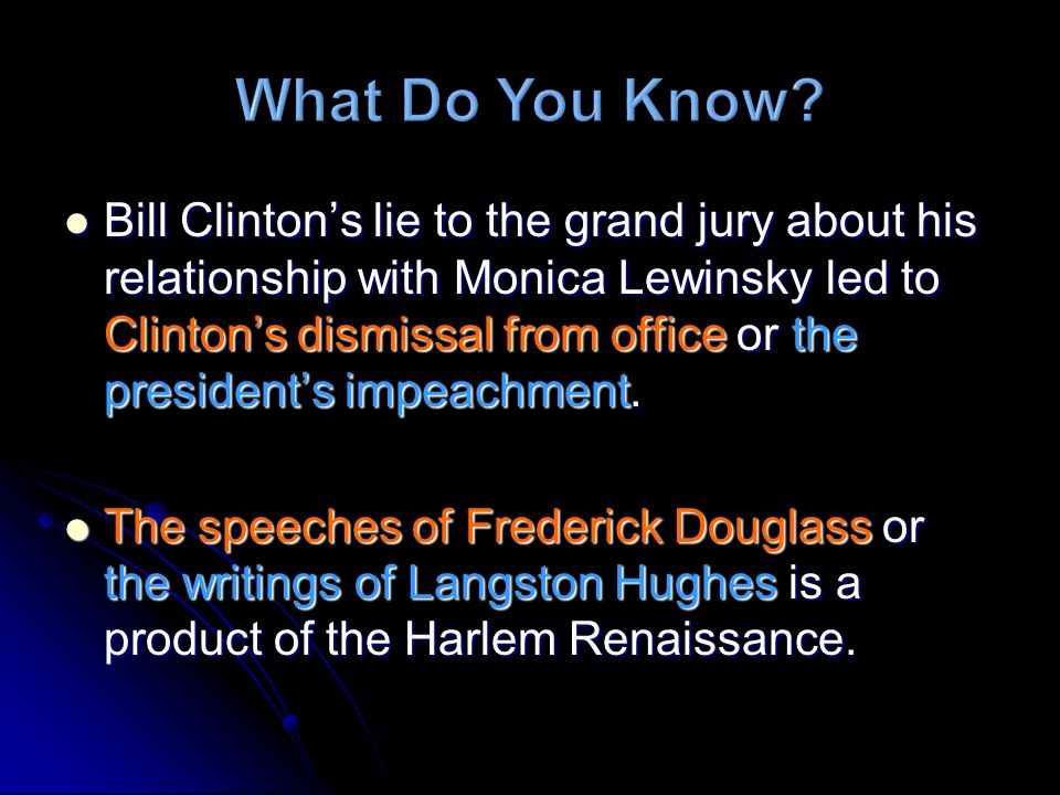 Bill Clintons lie to the grand jury about his relationship with Monica Lewinsky led to Clintons dismissal from office or the presidents impeachment.