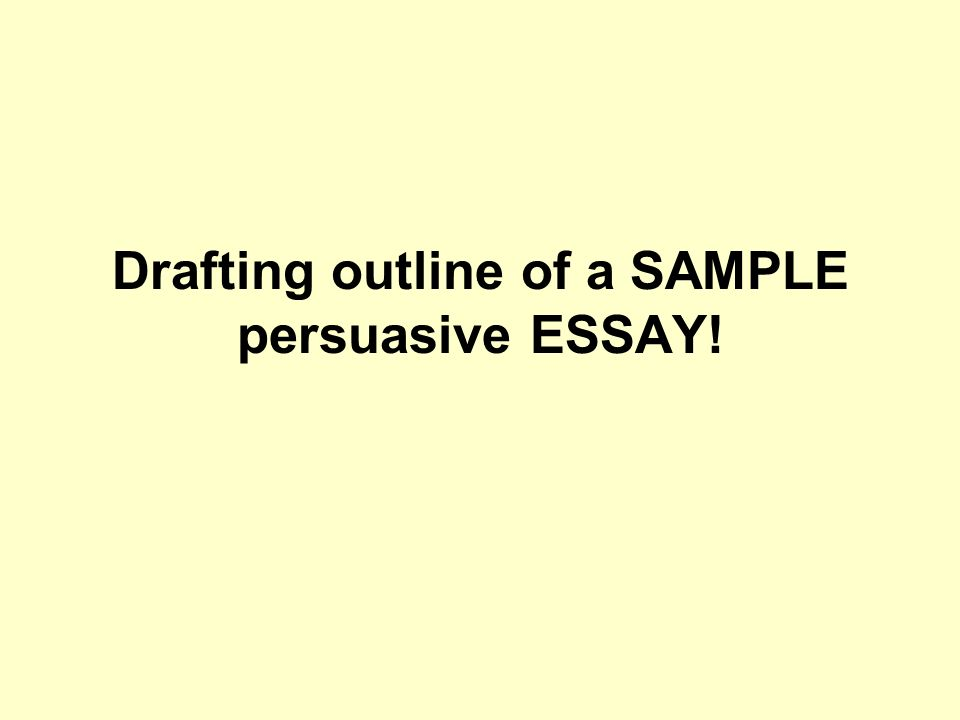 Drafting outline of a SAMPLE persuasive ESSAY!