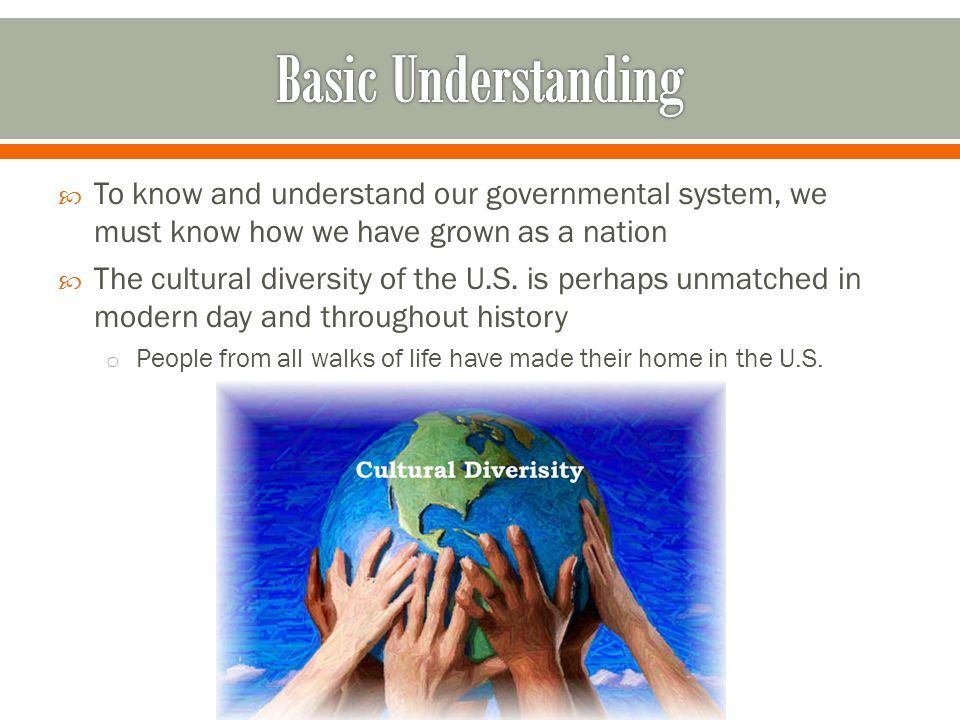 To know and understand our governmental system, we must know how we have grown as a nation The cultural diversity of the U.S. is perhaps unmatched in