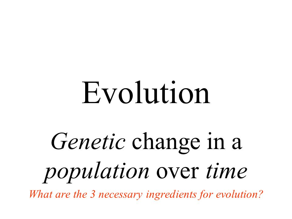 Evolution Genetic change in a population over time What are the 3 necessary ingredients for evolution