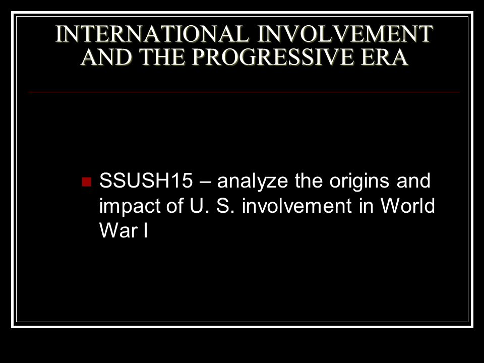 INTERNATIONAL INVOLVEMENT AND THE PROGRESSIVE ERA SSUSH15 – analyze the origins and impact of U. S. involvement in World War I