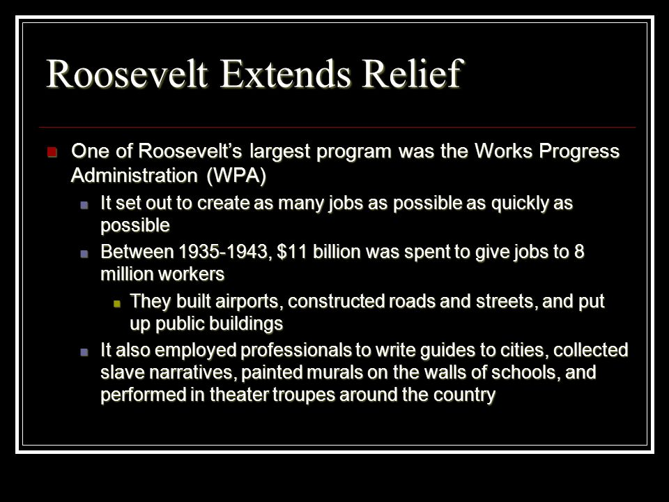 Roosevelt Extends Relief One of Roosevelts largest program was the Works Progress Administration (WPA) One of Roosevelts largest program was the Works